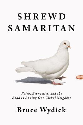 Shrewd Samaritan: Faith, Economics, and the Road to Loving Our Global Neighbor Cover Image