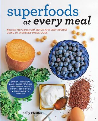 Superfoods at Every Meal: Nourish Your Family with Quick and Easy Recipes Using 10 Everyday Superfoods: * Quinoa * Chickpeas * Kale * Sweet Potatoes * Blueberries * Eggs * Honey * Coconut Oil * Greek Yogurt * Walnuts Cover Image