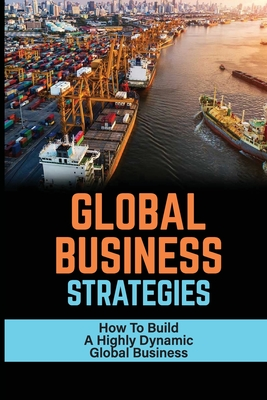 Global Business Strategies: How To Build A Highly Dynamic Global Business: A Deeper And More Globalized Connection Cover Image
