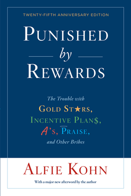 Punished by Rewards: Twenty-fifth Anniversary Edition: The Trouble with Gold Stars, Incentive Plans, A's, Praise, and Other Bribes Cover Image