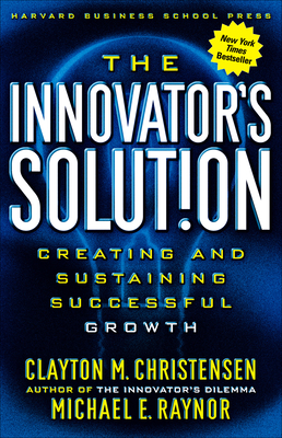 The Innovator's Solution: Creating and Sustaining Successful GrowthClayton M. Christensen, Michael E. Raynor