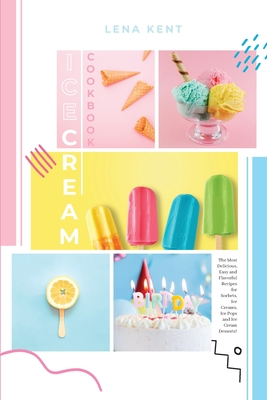 Ice Cream Cookbook: The Most Delicious, Easy and Flavorful Recipes for Sorbets, Ice Creams, Ice Pops, and Ice Cream Desserts! Cover Image