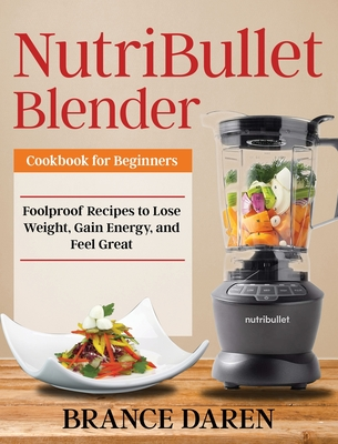 NutriBullet Blender Cookbook for Beginners: Foolproof Recipes to Lose Weight, Gain Energy, and Feel Great Cover Image