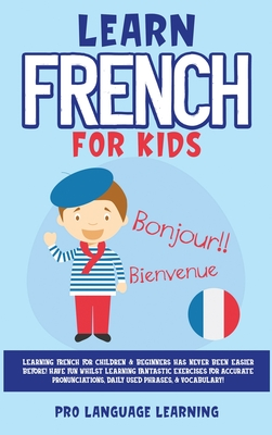 Learn French for Kids: Learning French for Children & Beginners Has Never Been Easier Before! Have Fun Whilst Learning Fantastic Exercises fo Cover Image