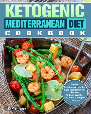 Ketogenic Mediterranean Diet Cookbook: Simple, Delicious & Healthy Keto Mediterranean Recipes to Lose Weight and Have a Happier Lifestyle Cover Image