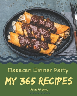 My 365 Oaxacan Dinner Party Recipes: A Highly Recommended Oaxacan Dinner Party Cookbook Cover Image