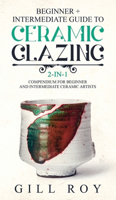 Ceramic Glazing: Beginner + Intermediate Guide to Ceramic Glazing: 2-in-1 Compendium for Beginner and Intermediate Ceramic Artists Cover Image