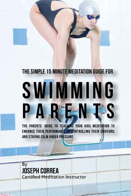 The Simple 15 Minute Meditation Guide for Swimming Parents: The Parents' Guide to Teaching Your Kids Meditation to Enhance Their Performance by Contro Cover Image