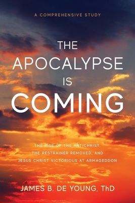 The Apocalypse Is Coming: The Rise of the Antichrist, the Restrainer Removed, and Jesus Christ Victorious at Armageddon Cover Image