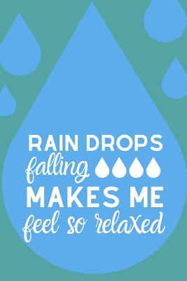 Raindrops Falling Makes Me Feel So Relaxed: The Most Motivating and Captivating notebook for anybody Who Simply Loves the Rain cover
