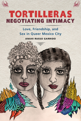 Tortilleras Negotiating Intimacy: Love, Friendship, and Sex in Queer Mexico City Cover Image
