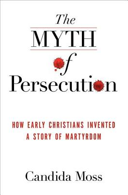 The Myth of Persecution: How Early Christians Invented a Story of Martyrdom Cover Image