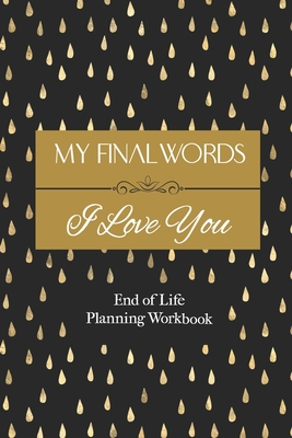 End of Life Planning Workbook: My Final Words I Love You: A Quick & Easy