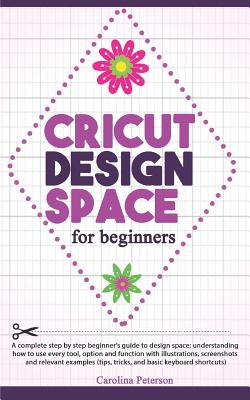 Cricut Design Space for Beginners: UPDATED: A step by step guide to design space; how to use every tool and function, with illustrations, and screensh Cover Image