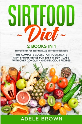 Sirtfood Diet: 2 BOOKS in 1 - SIRTFOOD DIET FOR BEGINNERS, SIRTFOOD DIET COOKBOOK. The Complete Collection To Activate Your Skinny Ge Cover Image