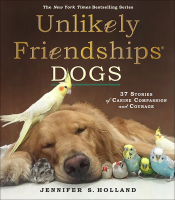 Unlikely Friendships: Dogs: 37 Stories of Canine Compassion and Courage Cover Image