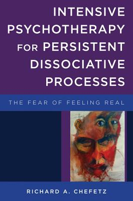 Intensive Psychotherapy for Persistent Dissociative Processes: The Fear of Feeling Real (Norton Series on Interpersonal Neurobiology) Cover Image
