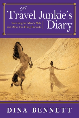 A Travel Junkie's Diary: Searching for Mare's Milk and Other Far-Flung Pursuits Cover Image