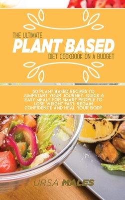 The Ultimate Plant Based Diet Cookbook On A Budget: 50 Plant Based recipes to jumpstart your journey. Quick & Easy meals for smart people to lose weig Cover Image