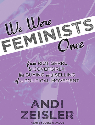 We Were Feminists Once: From Riot Grrrl to Covergirl(r), the Buying and Selling of a Political Movement Cover Image