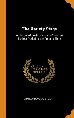 The Variety Stage: A History of the Music Halls from the Earliest Period to the Present Time Cover Image