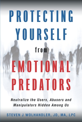 Protecting Yourself from Emotional Predators: Neutralize the Users, Abusers and Manipulators Hidden Among Us Cover Image