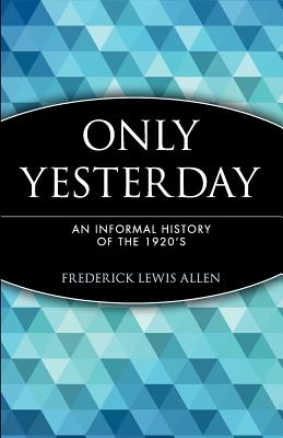 Only Yesterday: An Informal History of the 1920's (Wiley Investment Classics #12) Cover Image