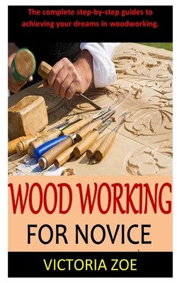 Woodworking for Novice: The complete step-by-step guides to achieving your dreams in woodworking. Cover Image