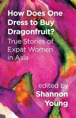 Cover for How Does One Dress to Buy Dragonfruit? True Stories of Expat Women in Asia