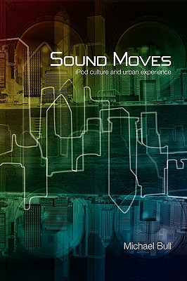 Sound Moves: iPod Culture and Urban Experience (International Library of Sociology) Cover Image