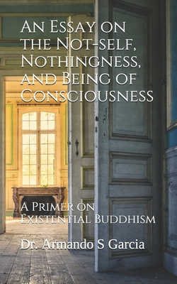 An Essay on the Not-self, Nothingness, and Being of Consciousness: A Primer on Existential Buddhism Cover Image