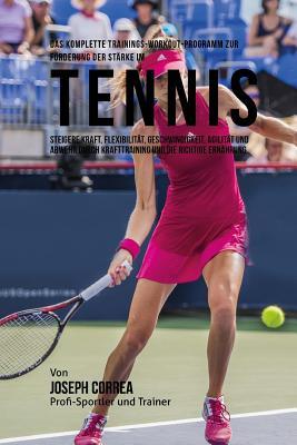 Das Komplette Trainings-Workout-Programm Zur Forderung Der Starke Im Tennis: Steigere Kraft, Flexibilitat, Geschwindigkeit, Agilitat Und Abwehr Durch Cover Image
