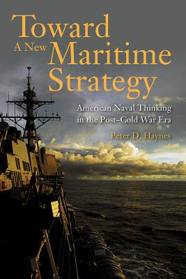 Toward a New Maritime Strategy: American Naval Thinking in the Post-Cold War Era Cover Image