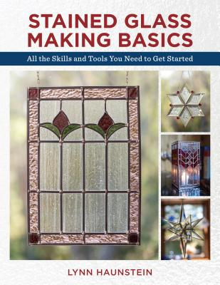Stained Glass Making Basics: All the Skills and Tools You Need to Get Started Cover Image