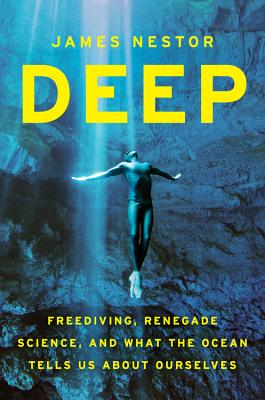 Deep: Freediving, Renegade Science, and What the Ocean Tells Us about Ourselves (Hardcover) By James Nestor
