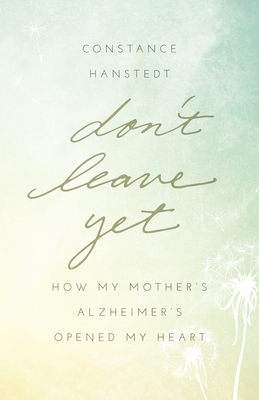 Don't Leave Yet: How My Mother's Alzheimer's Opened My Heart Cover Image