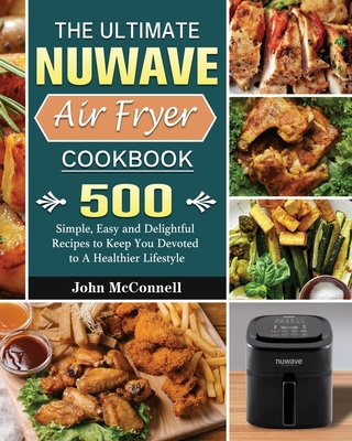 The Ultimate Nuwave Air Fryer Cookbook: 500 Simple, Easy and Delightful Recipes to Keep You Devoted to A Healthier Lifestyle Cover Image