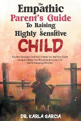 The Empathic Parent's Guide to Raising a Highly Sensitive Child: The Best Strategies And Tips To Help You And Your Child Living An Happy And Peacefull Cover Image