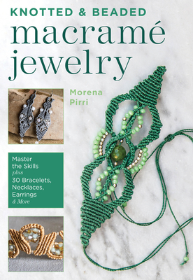 Knotted and Beaded Macrame Jewelry: Master the Skills Plus 30 Bracelets, Necklaces, Earrings & More Cover Image