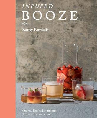 Infused Booze: Over 60 Batched Spririts and Liqueurs to Make at Home Cover Image
