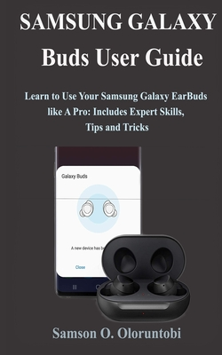 Samsung Galaxy Buds User Guide: Learn to Use Your Samsung Galaxy EarBuds like A Pro: Includes Expert Skills, Tips and Tricks Cover Image