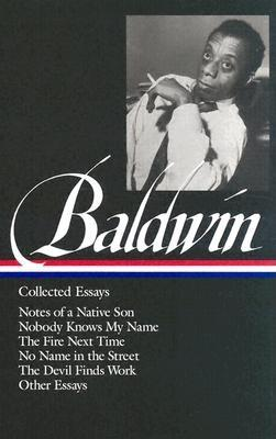 James Baldwin: Collected Essays (LOA #98): Notes of a Native Son / Nobody Knows My Name / The Fire Next Time / No Name in the Street / The Devil Finds Work (Library of America James Baldwin Edition #1) Cover Image