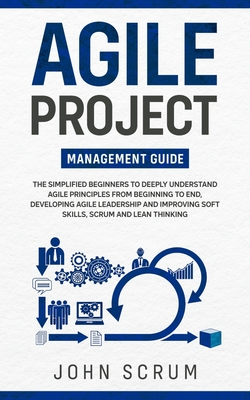 Agile Project Management Guide: The Simplified Beginners to Deeply Understand Agile Principles From Beginning to End, Developing Agile Leadership and Cover Image