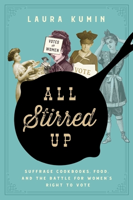 All Stirred Up: Suffrage Cookbooks, Food, and the Battle for Women's Right to Vote Cover Image