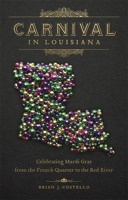 Carnival in Louisiana: Celebrating Mardi Gras from the French Quarter to the Red River Cover Image