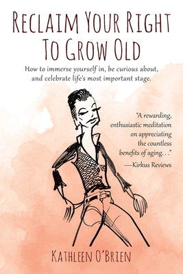 Reclaim Your Right To Grow Old: How to immerse yourself in, be curious about, and celebrate life's most important stage. Cover Image