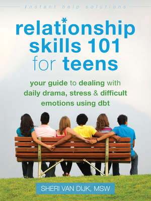 Relationship Skills 101 for Teens: Your Guide to Dealing with Daily Drama, Stress, and Difficult Emotions Using Dbt (Instant Help Solutions) Cover Image