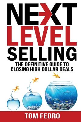 Next Level Selling: The Definitive Guide to Closing High Dollar Deals Cover Image