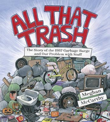 All That Trash: The Story of the 1987 Garbage Barge and Our Problem with Stuff by Meghan McCarthy