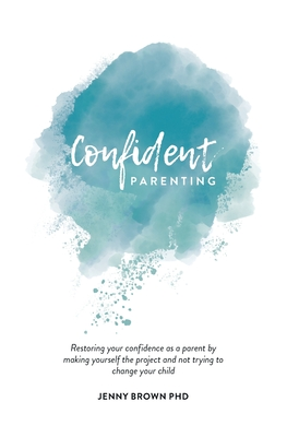 Confident Parenting: Restoring your confidence as a parent by making yourself the project and not trying to change your child Cover Image
